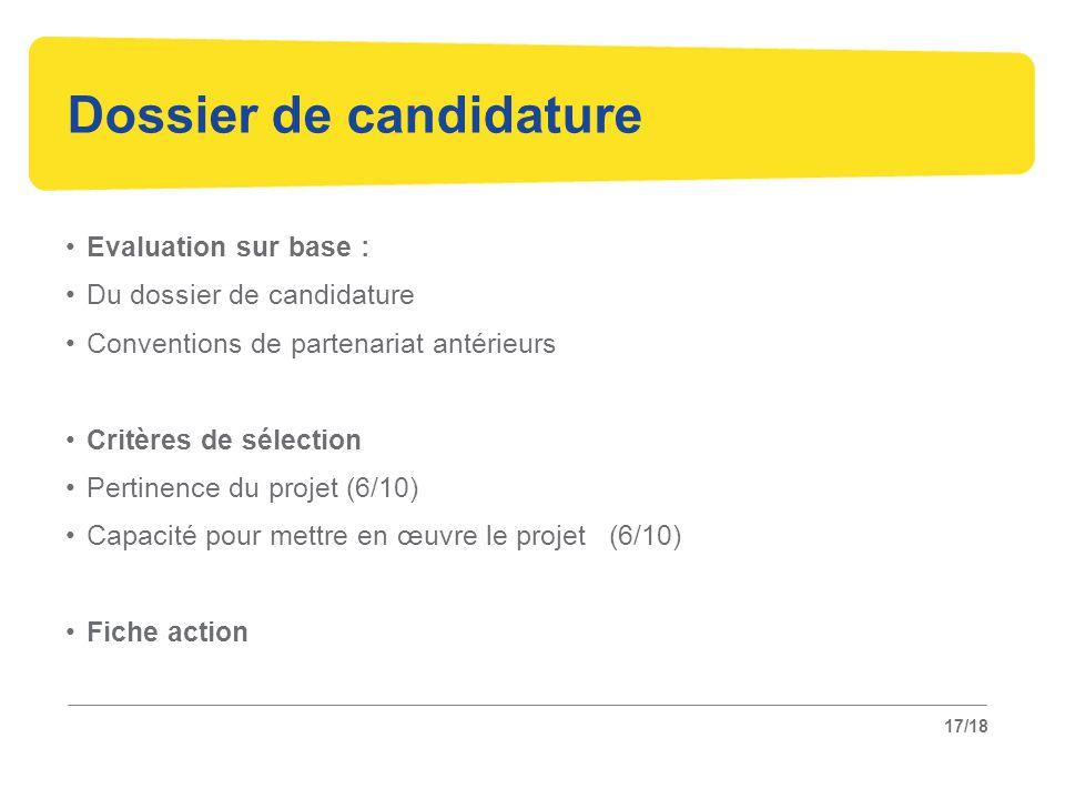 17/18 Dossier de candidature Evaluation sur base : Du dossier de candidature Conventions de partenariat antérieurs Critères de sélection Pertinence du projet (6/10) Capacité pour mettre en œuvre le projet (6/10) Fiche action