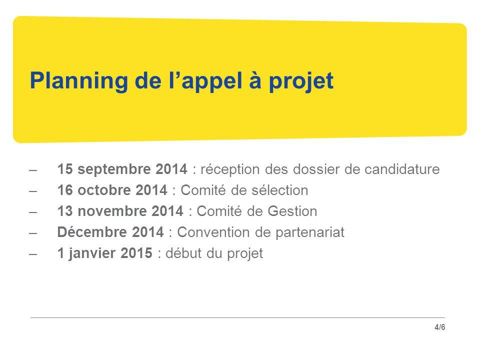 4/6 Planning de l'appel à projet –15 septembre 2014 : réception des dossier de candidature –16 octobre 2014 : Comité de sélection –13 novembre 2014 : Comité de Gestion –Décembre 2014 : Convention de partenariat –1 janvier 2015 : début du projet