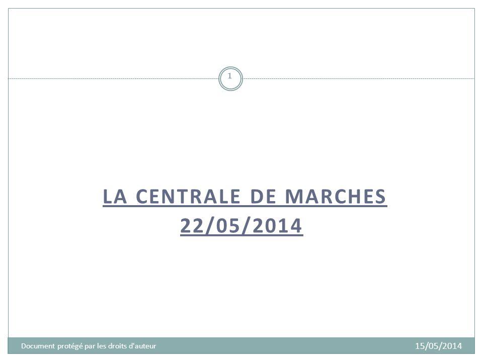 LA CENTRALE DE MARCHES 22/05/2014 1 Document protégé par les droits d auteur 15/05/2014