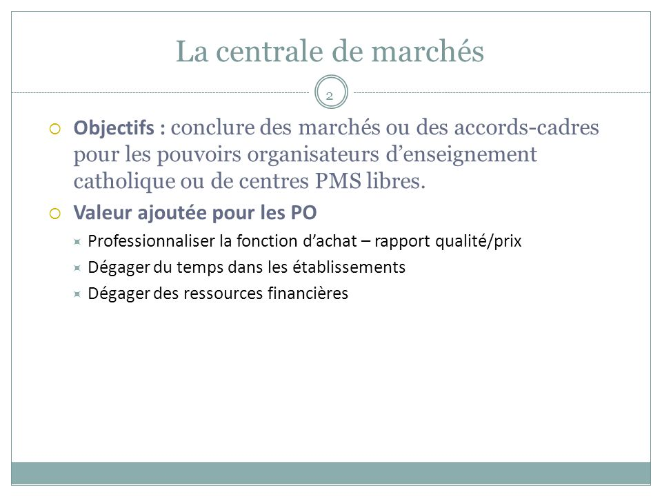 La centrale de marchés 2  Objectifs : conclure des marchés ou des accords-cadres pour les pouvoirs organisateurs d'enseignement catholique ou de centres PMS libres.