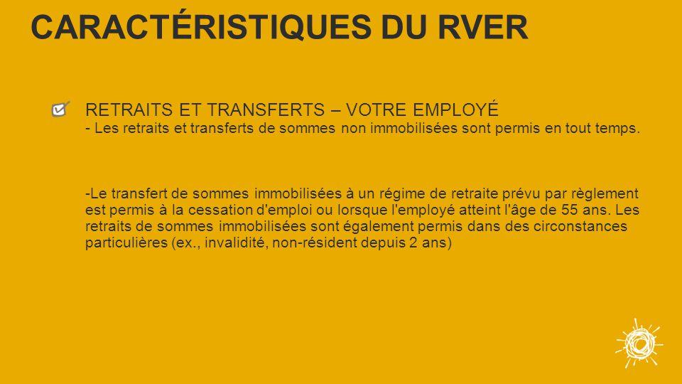 RETRAITS ET TRANSFERTS – VOTRE EMPLOYÉ - Les retraits et transferts de sommes non immobilisées sont permis en tout temps.