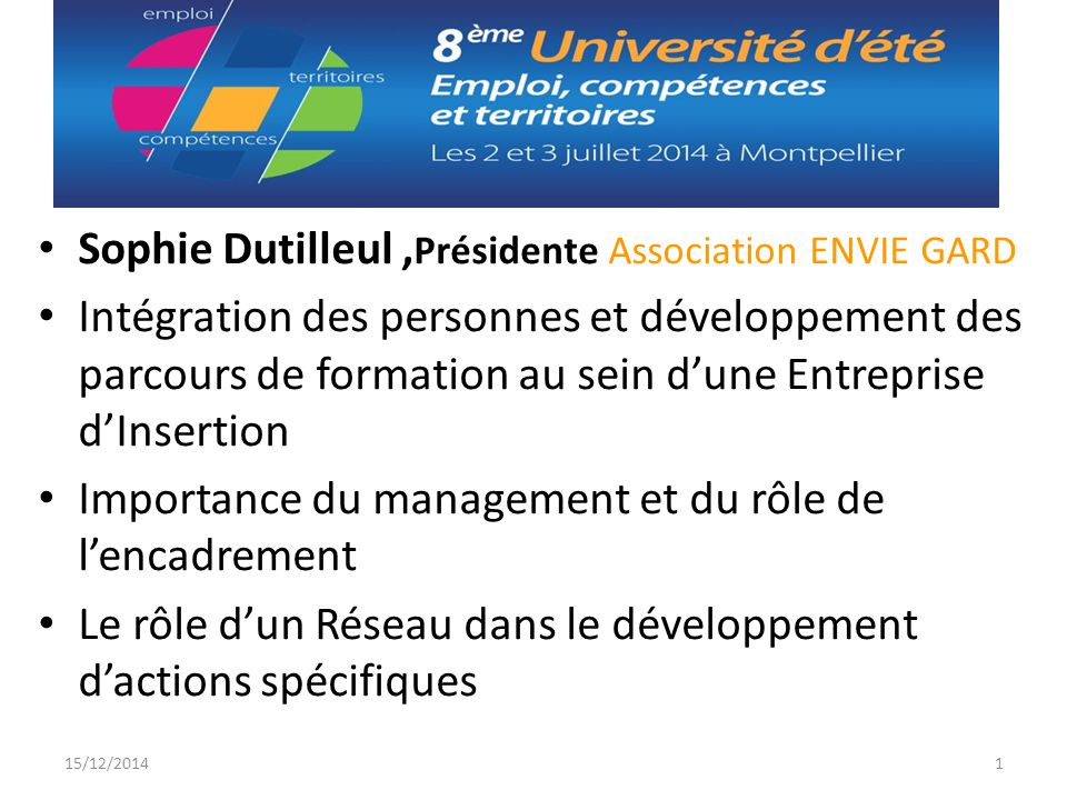 Sophie Dutilleul, Présidente Association ENVIE GARD Intégration des personnes et développement des parcours de formation au sein d'une Entreprise d'Insertion Importance du management et du rôle de l'encadrement Le rôle d'un Réseau dans le développement d'actions spécifiques 15/12/20141