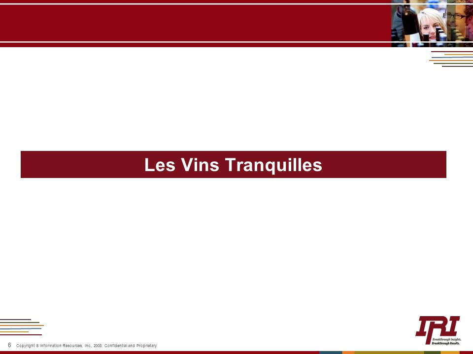 6 Copyright © Information Resources, Inc., 2008. Confidential and Proprietary Les Vins Tranquilles