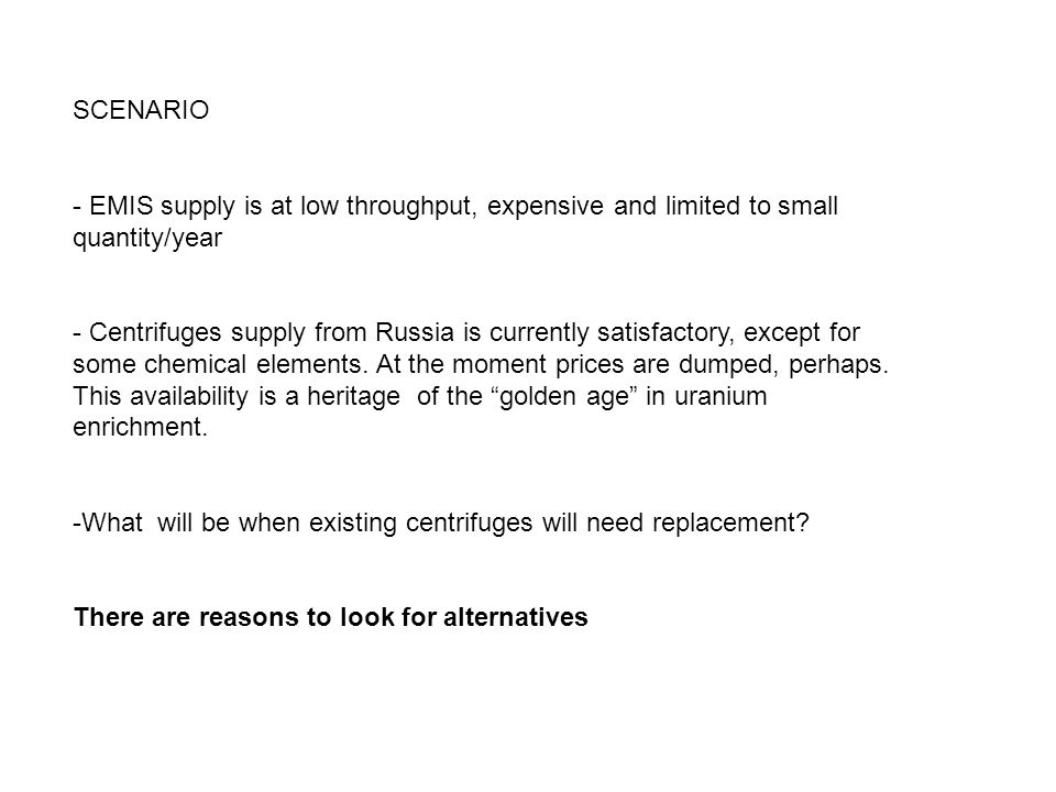 SCENARIO - EMIS supply is at low throughput, expensive and limited to small quantity/year - Centrifuges supply from Russia is currently satisfactory, except for some chemical elements.