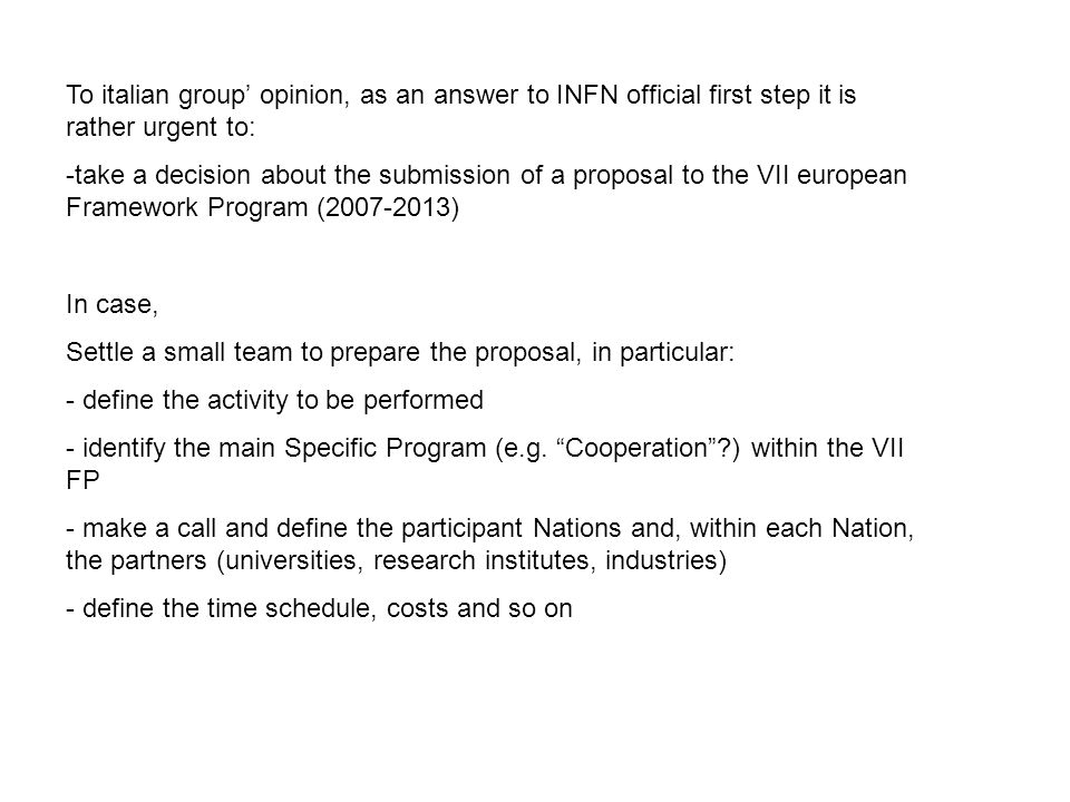 To italian group' opinion, as an answer to INFN official first step it is rather urgent to: -take a decision about the submission of a proposal to the VII european Framework Program (2007-2013) In case, Settle a small team to prepare the proposal, in particular: - define the activity to be performed - identify the main Specific Program (e.g.