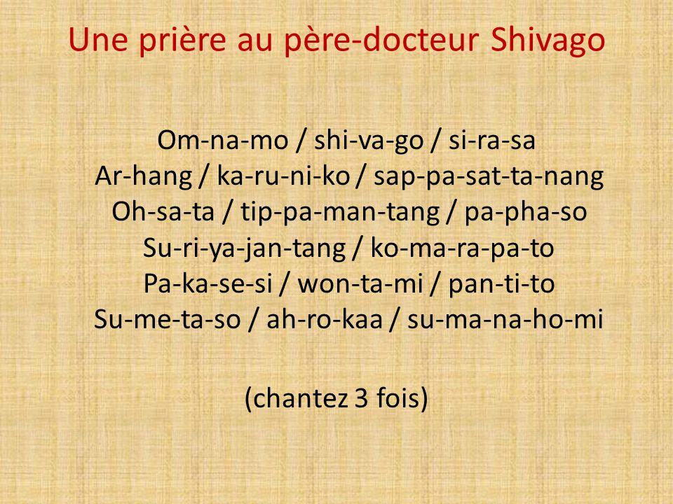 Une prière au père-docteur Shivago Om-na-mo / shi-va-go / si-ra-sa Ar-hang / ka-ru-ni-ko / sap-pa-sat-ta-nang Oh-sa-ta / tip-pa-man-tang / pa-pha-so S