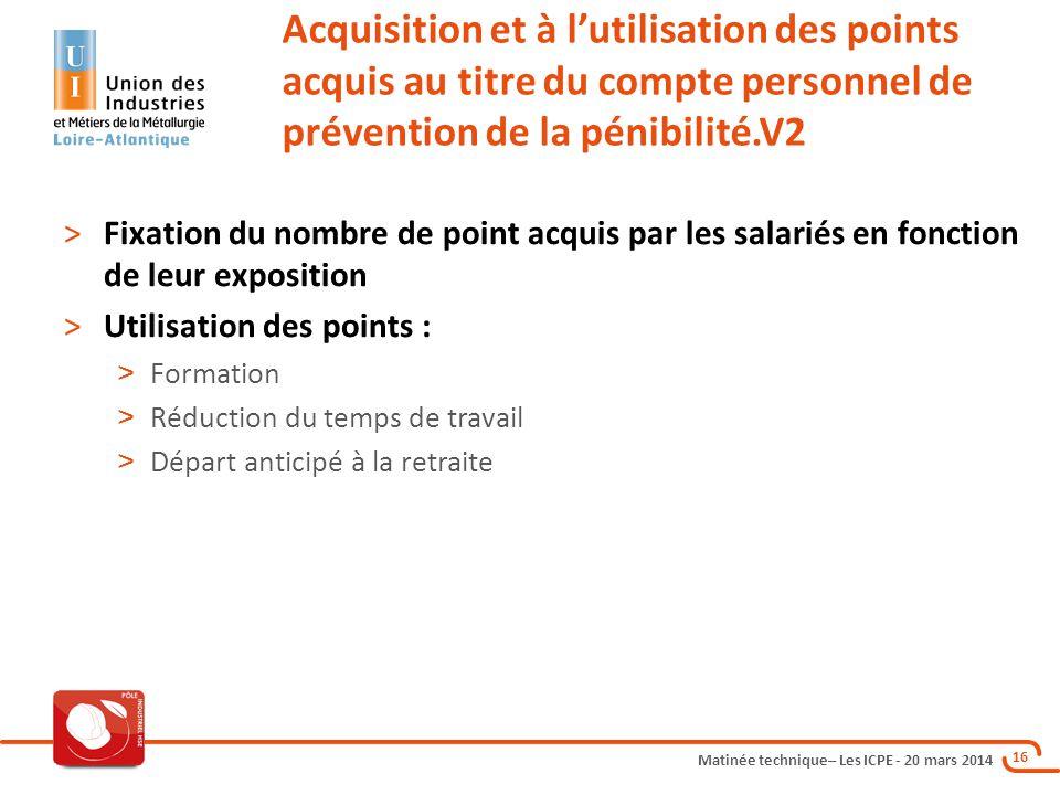 Matinée technique– Les ICPE - 20 mars 2014 16 Acquisition et à l'utilisation des points acquis au titre du compte personnel de prévention de la pénibi