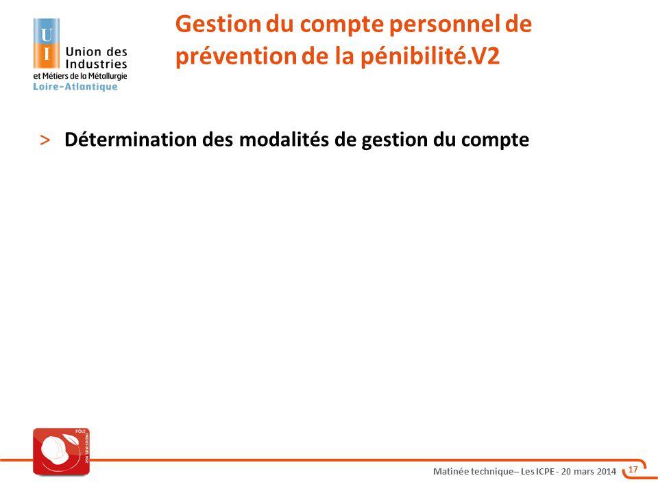 Matinée technique– Les ICPE - 20 mars 2014 17 Gestion du compte personnel de prévention de la pénibilité.V2 >Détermination des modalités de gestion du compte