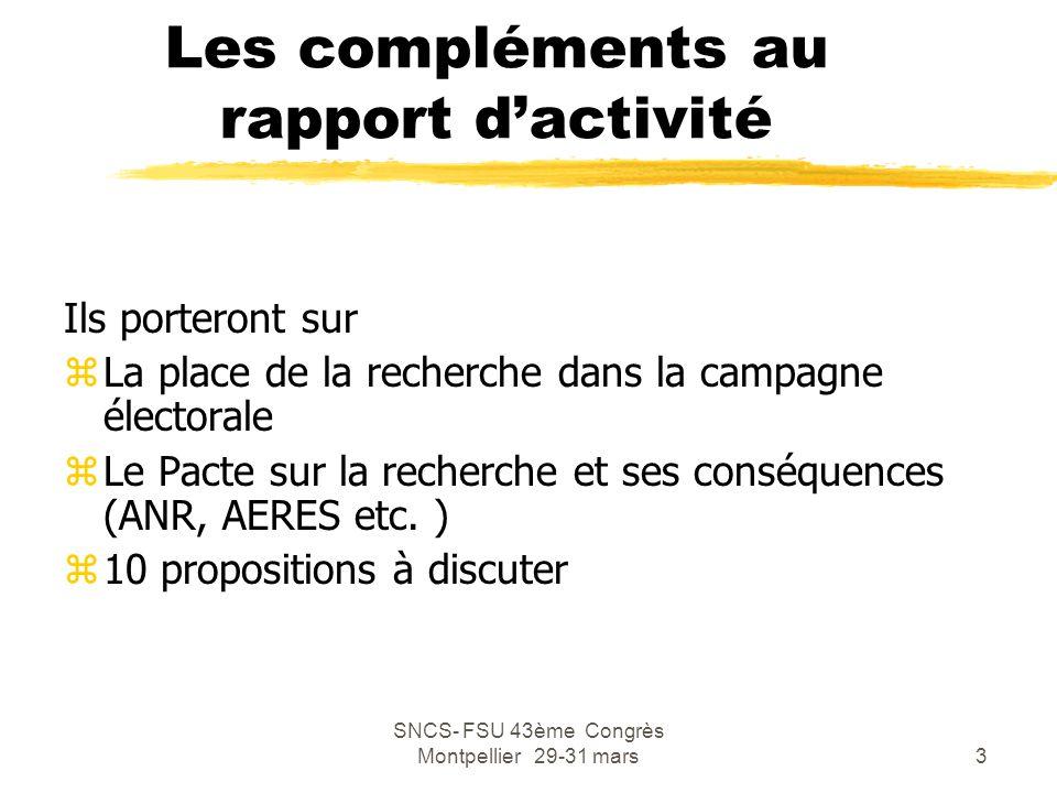 SNCS- FSU 43ème Congrès Montpellier 29-31 mars14 Propositions Sarkozy zPriorité budgétaire yAccroître de 40% les dépenses publiques de l'enseignement supérieur (16 Md€) soit 5 Md€ d'ici 2012 yAccroître de 25% les dépenses publiques de le recherche (17 Md€), soit 4,2 Md€ yAugmenter les dépenses de recherche de 15 Md€ d'ici 2012 pour atteindre l'objectif des 3% pour la fin de la mandature