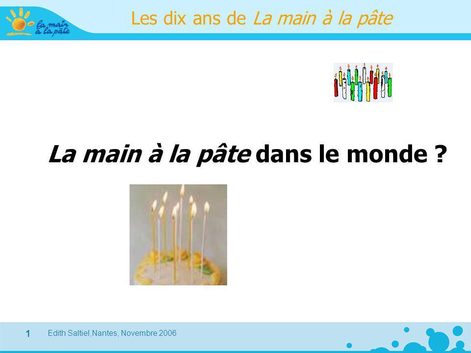 Edith Saltiel,Nantes, Novembre 2006 1 Les dix ans de La main à la pâte La main à la pâte dans le monde ?