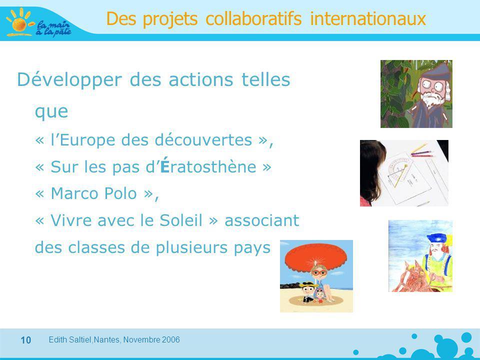 Edith Saltiel,Nantes, Novembre 2006 10 Des projets collaboratifs internationaux Développer des actions telles que « l'Europe des découvertes », « Sur