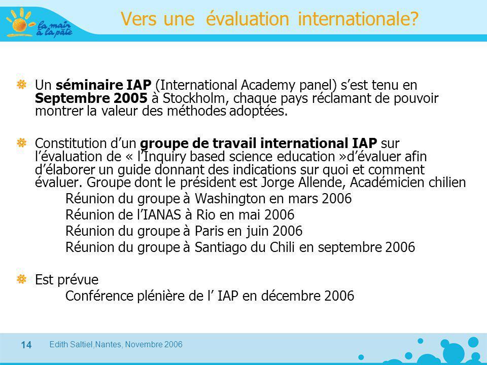 Edith Saltiel,Nantes, Novembre 2006 14 Vers une évaluation internationale? Un séminaire IAP (International Academy panel) s'est tenu en Septembre 2005