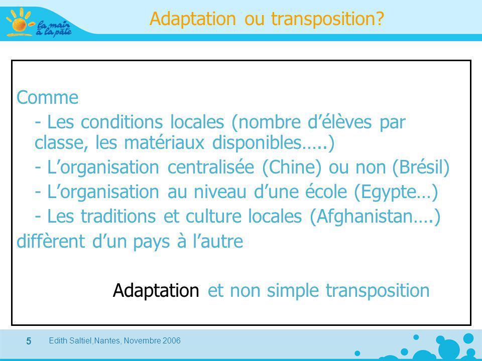 Edith Saltiel,Nantes, Novembre 2006 5 Adaptation ou transposition? Comme - Les conditions locales (nombre d'élèves par classe, les matériaux disponibl