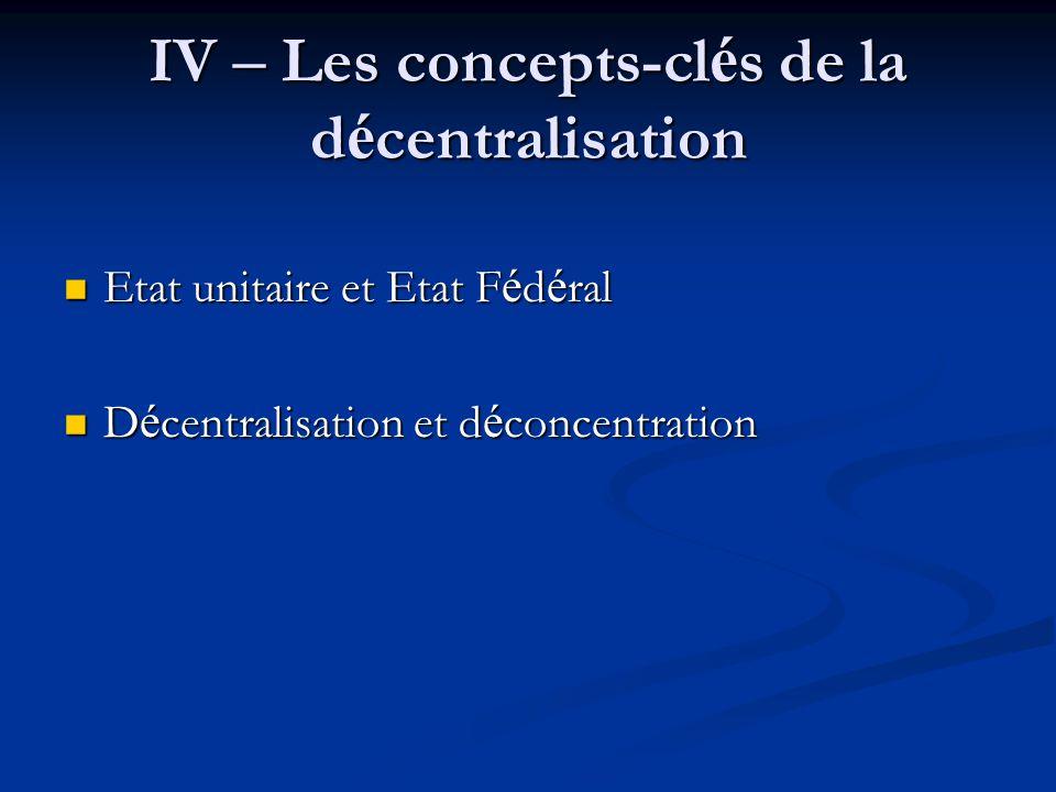 IV – Les concepts-cl é s de la d é centralisation Etat unitaire et Etat F é d é ral Etat unitaire et Etat F é d é ral D é centralisation et d é concen