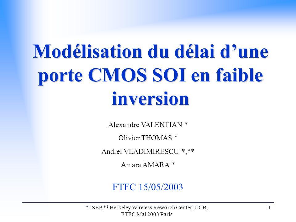 * ISEP,** Berkeley Wireless Research Center, UCB, FTFC Mai 2003 Paris 1 Modélisation du délai d'une porte CMOS SOI en faible inversion Alexandre VALENTIAN * Olivier THOMAS * Andrei VLADIMIRESCU *,** Amara AMARA * FTFC 15/05/2003
