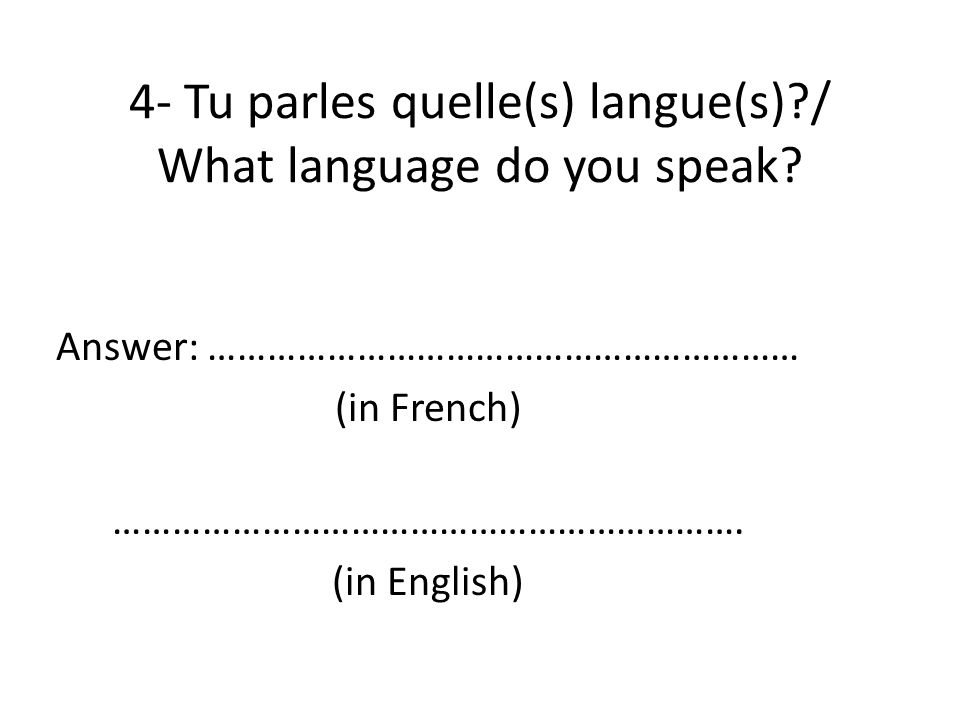 4- Tu parles quelle(s) langue(s)?/ What language do you speak? Answer: …………………………………………………… (in French) ………………………………………………………. (in English)