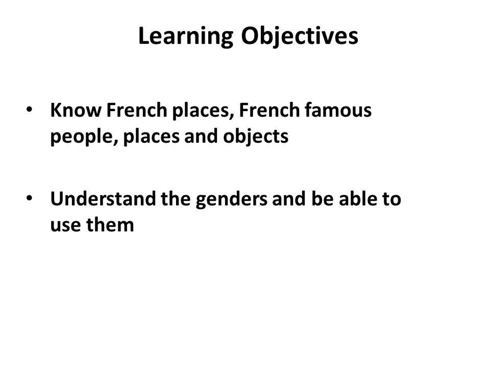 Learning Objectives Know French places, French famous people, places and objects Understand the genders and be able to use them