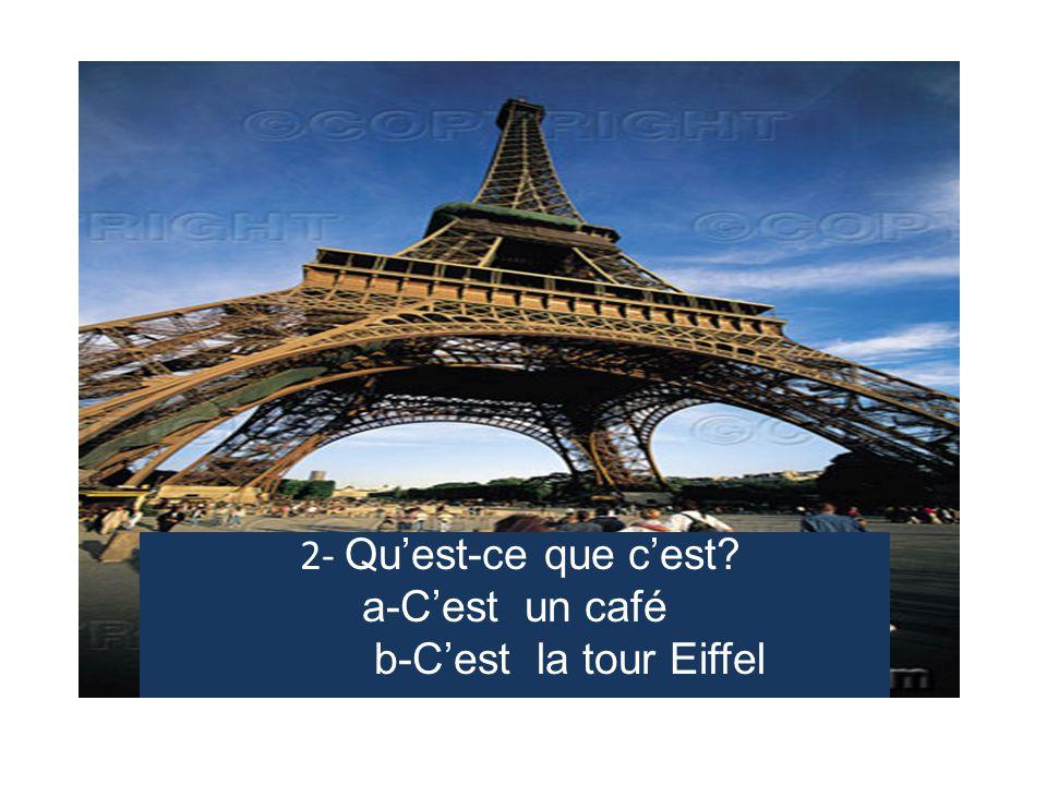2- Qu'est-ce que c'est? a-C'est un café b-C'est la tour Eiffel