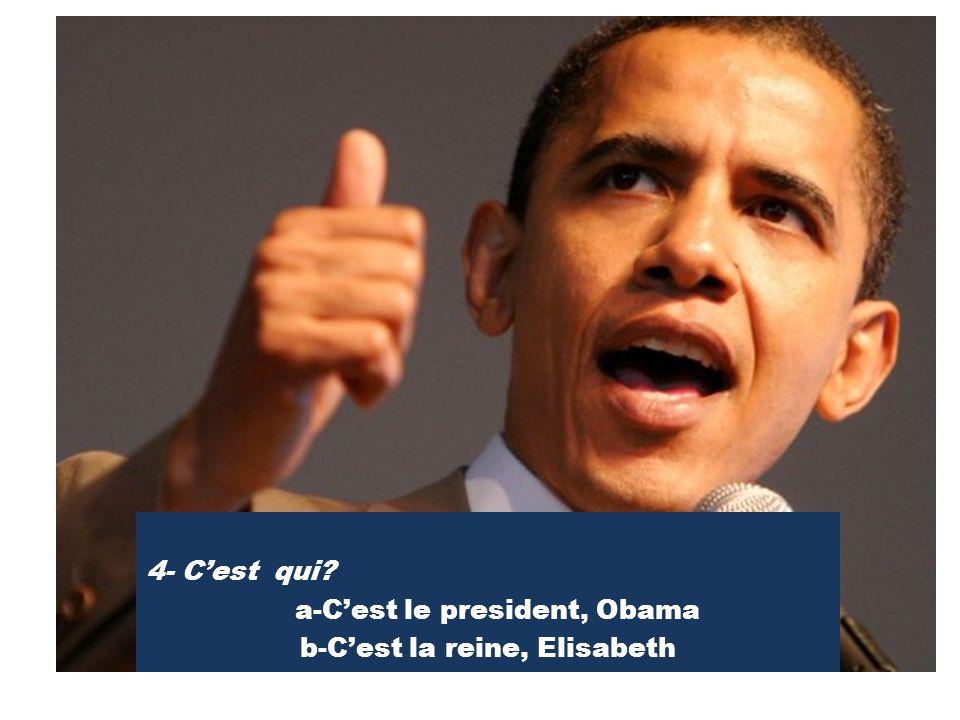 4- C'est qui? a-C'est le president, Obama b-C'est la reine, Elisabeth
