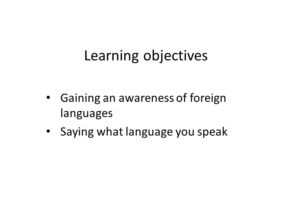 Learning objectives Gaining an awareness of foreign languages Saying what language you speak