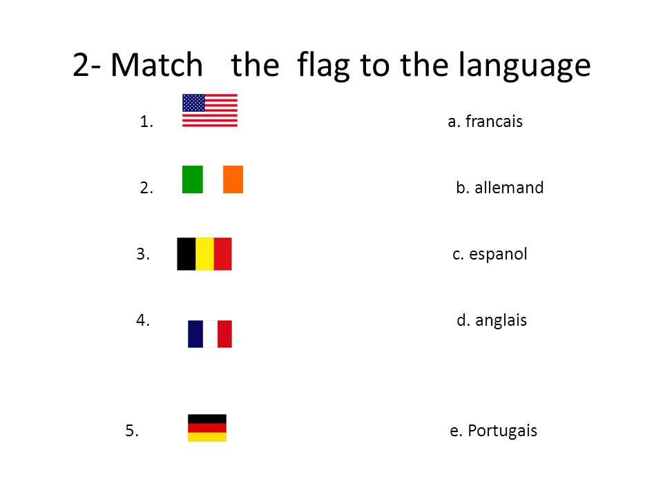 2- Match the flag to the language 1. a. francais 2.
