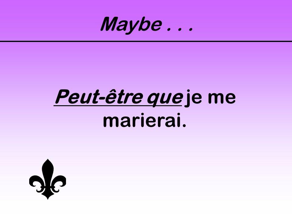 Maybe... Peut-être que je me marierai.