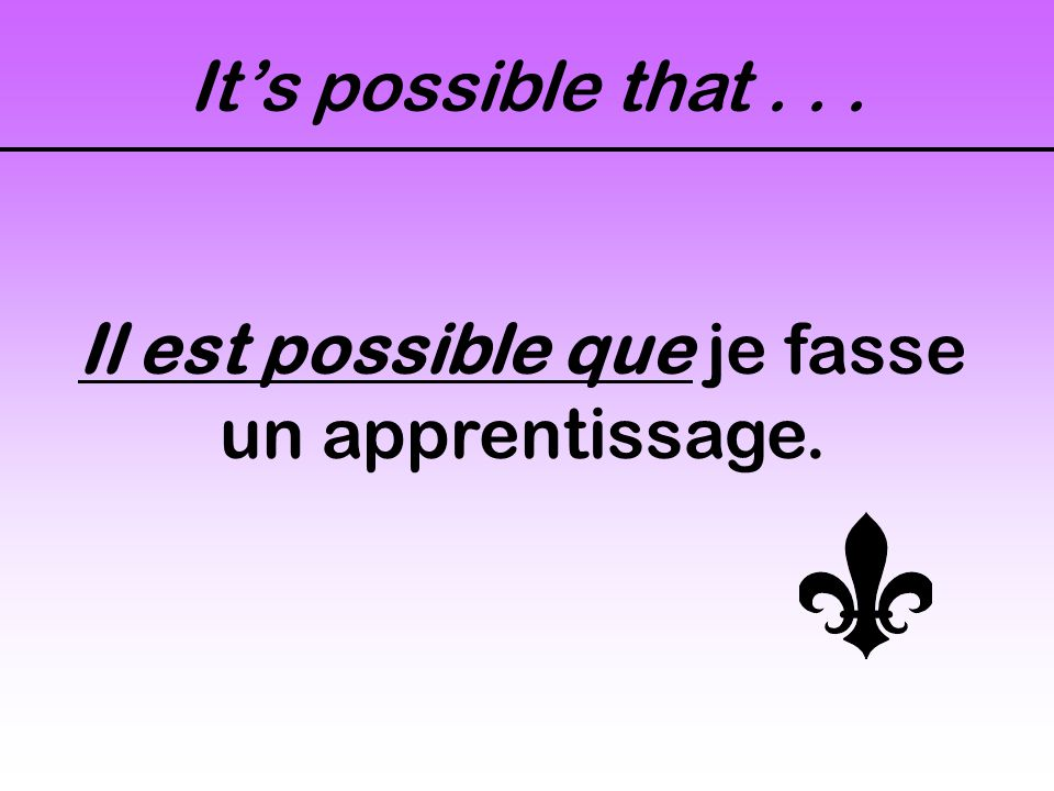It's possible that... Il est possible que je fasse un apprentissage.