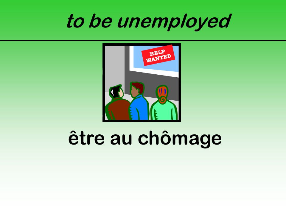 to be unemployed être au chômage