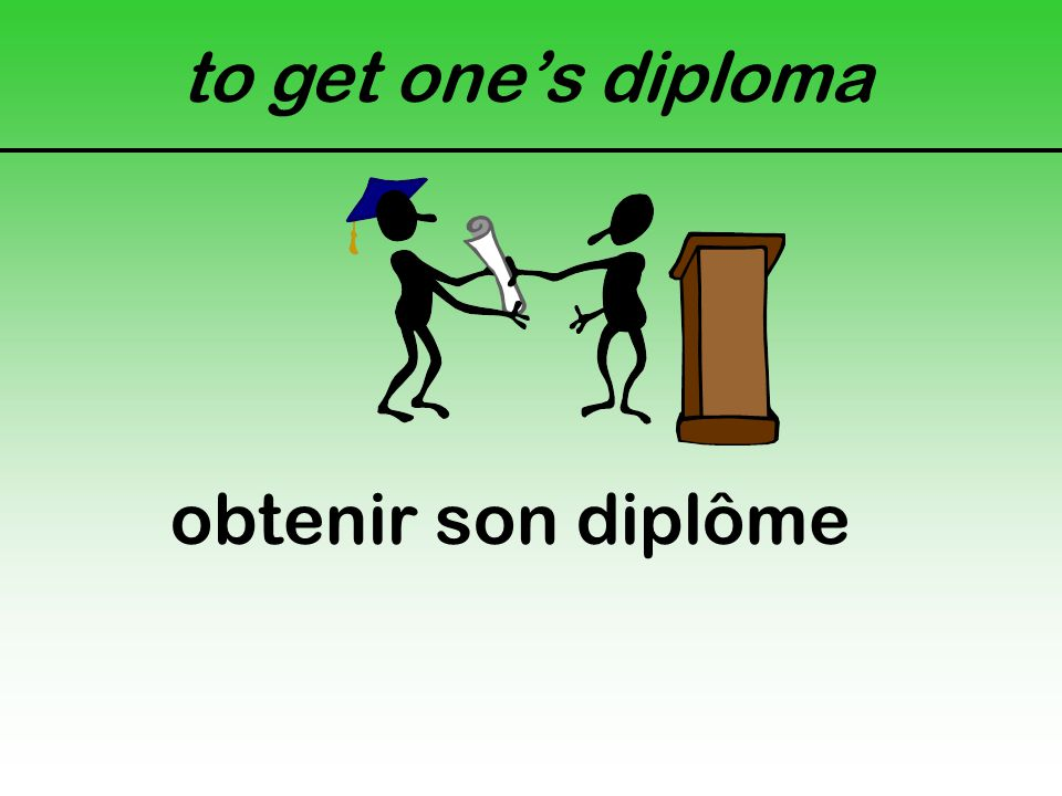 to get one's diploma obtenir son diplôme