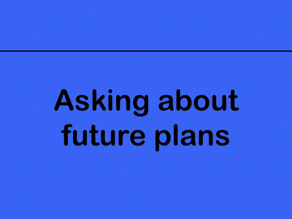 Asking about future plans