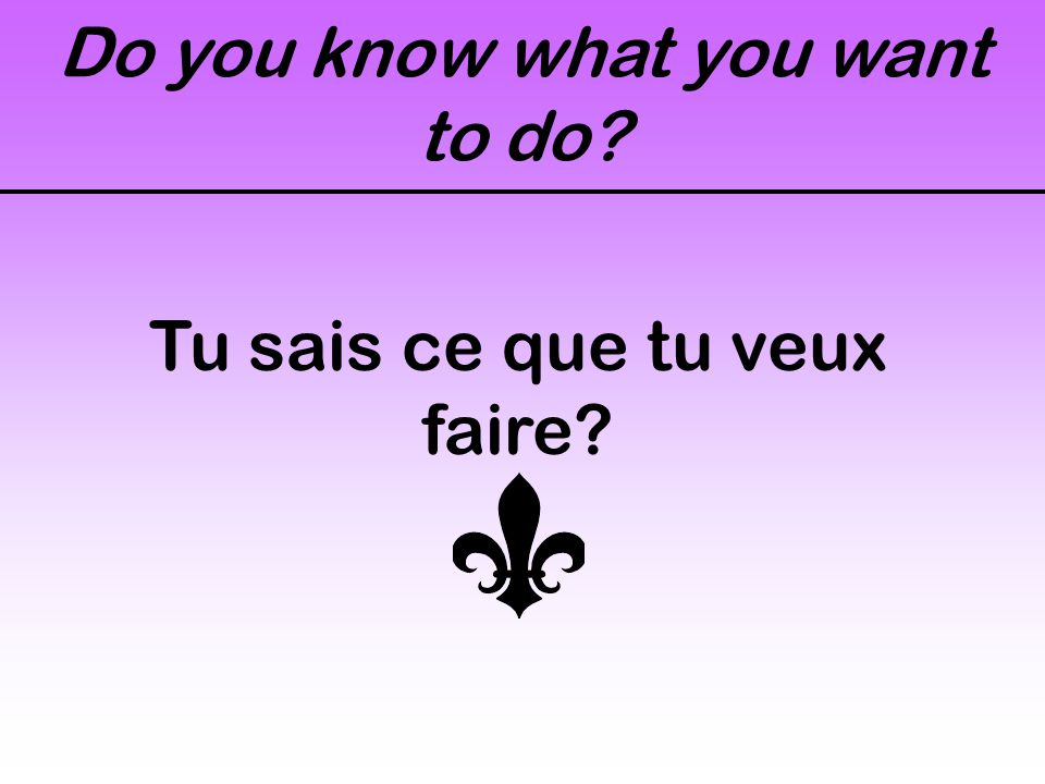 Do you know what you want to do? Tu sais ce que tu veux faire?