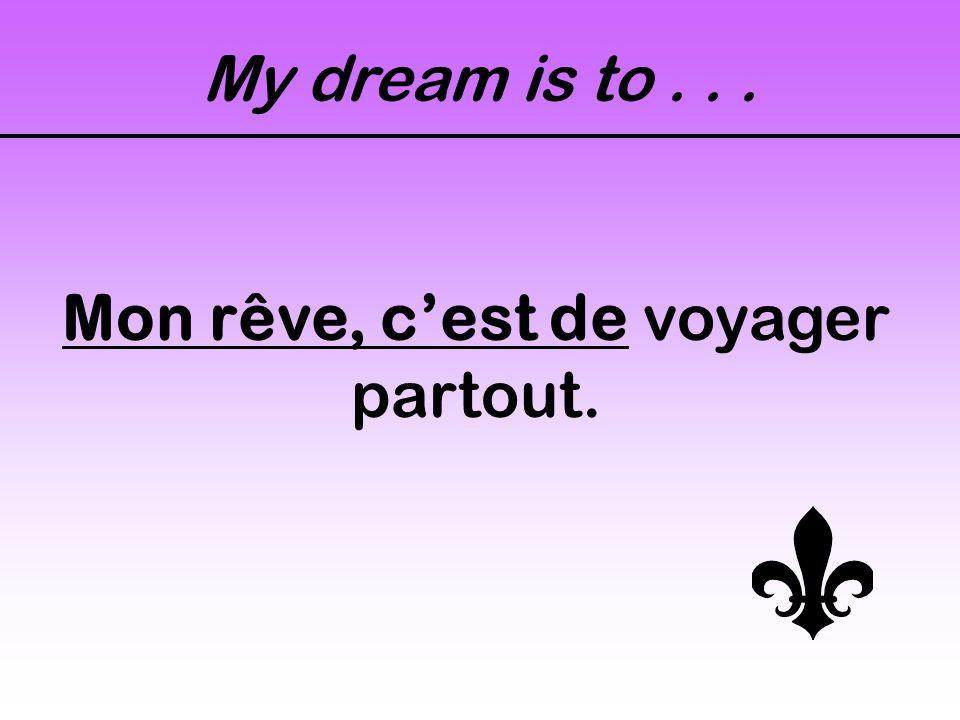 My dream is to... Mon rêve, c'est de voyager partout.