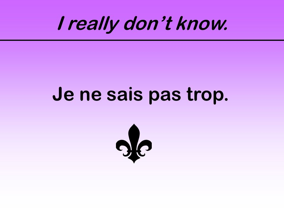 I really don't know. Je ne sais pas trop.