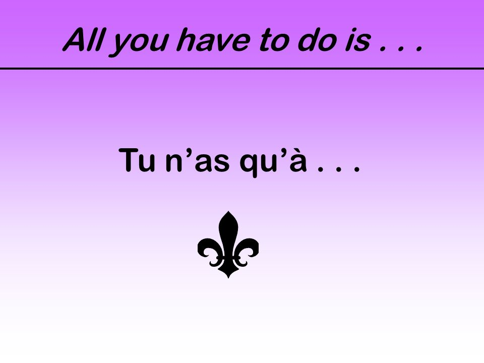 All you have to do is... Tu n'as qu'à...