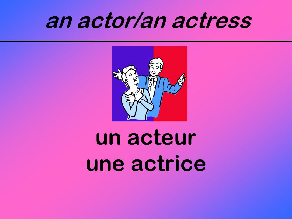 an actor/an actress un acteur une actrice