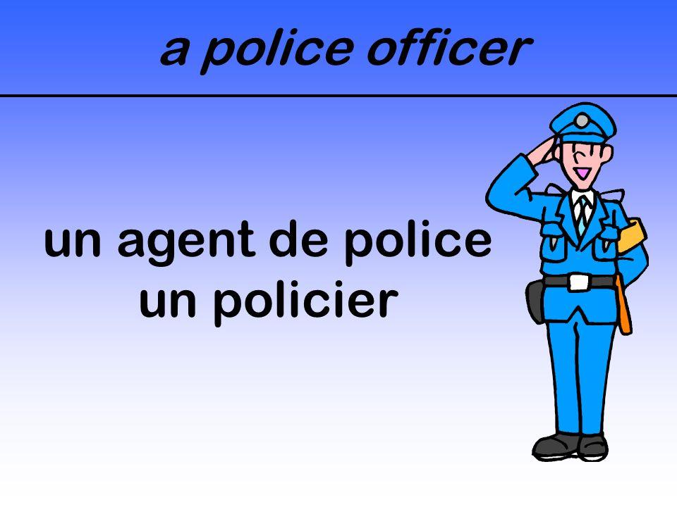 a police officer un agent de police un policier