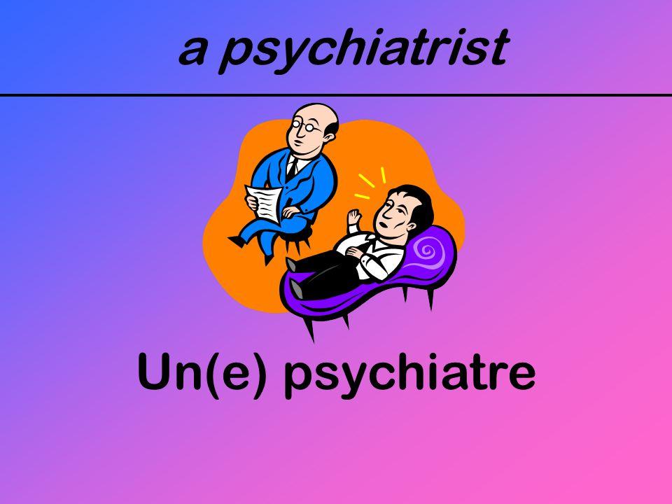 a psychiatrist Un(e) psychiatre