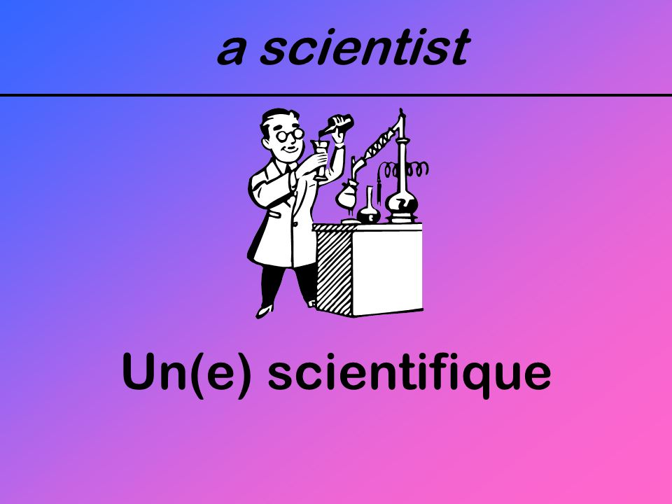 a scientist Un(e) scientifique