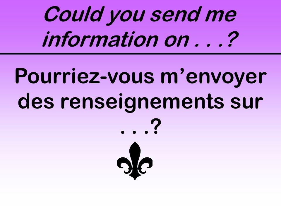 Could you send me information on...? Pourriez-vous m'envoyer des renseignements sur...?