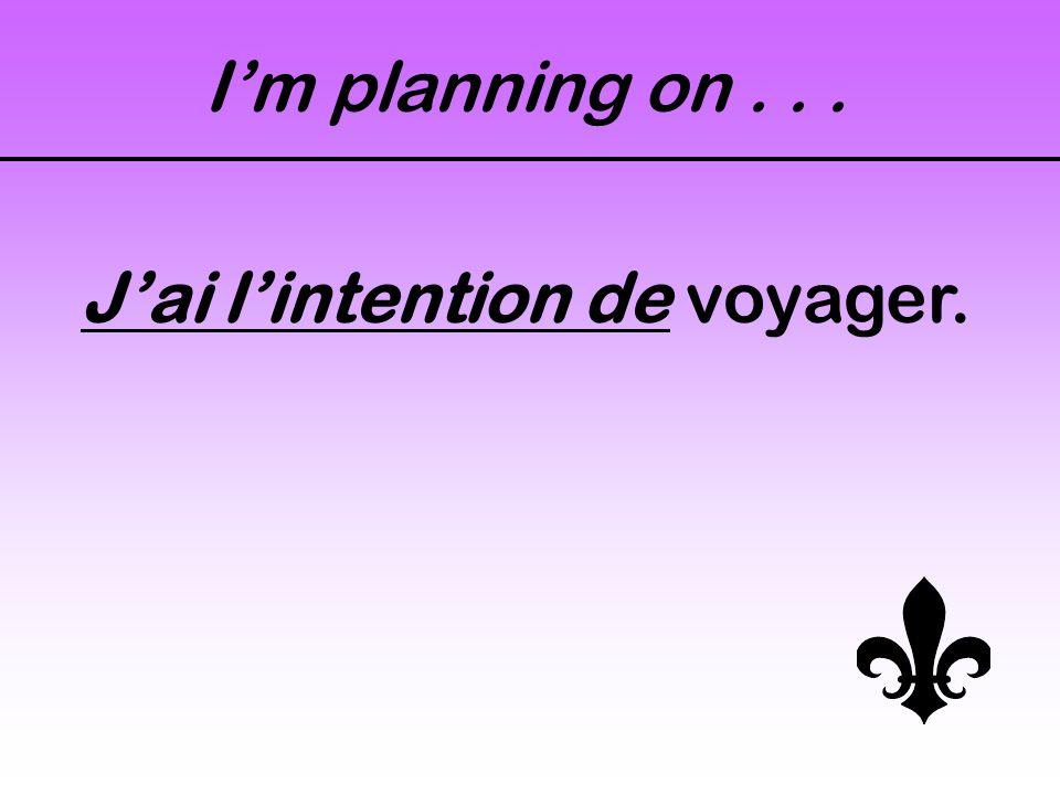 I'm planning on... J'ai l'intention de voyager.