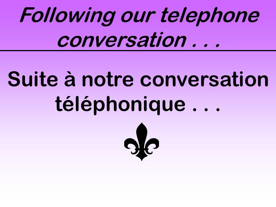 Following our telephone conversation... Suite à notre conversation téléphonique...