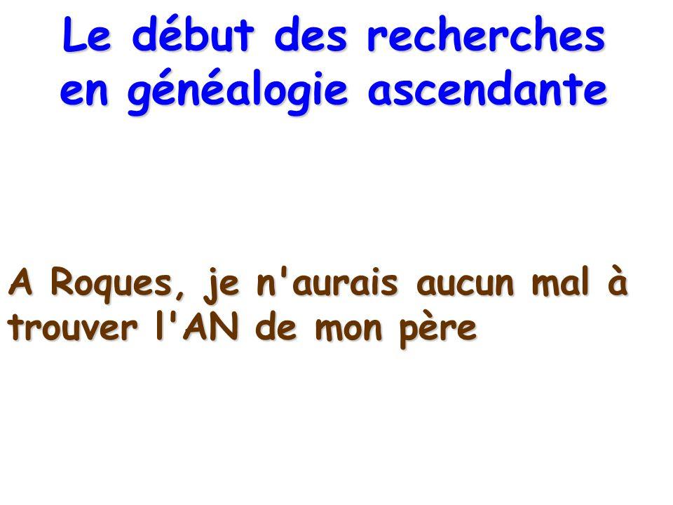 A Roques, je n'aurais aucun mal à trouver l'AN de mon père Le début des recherches en généalogie ascendante