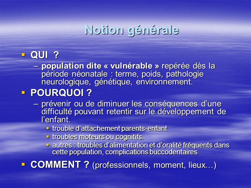Notion générale  QUI ? –population dite « vulnérable » repérée dès la période néonatale : terme, poids, pathologie neurologique, génétique, environne