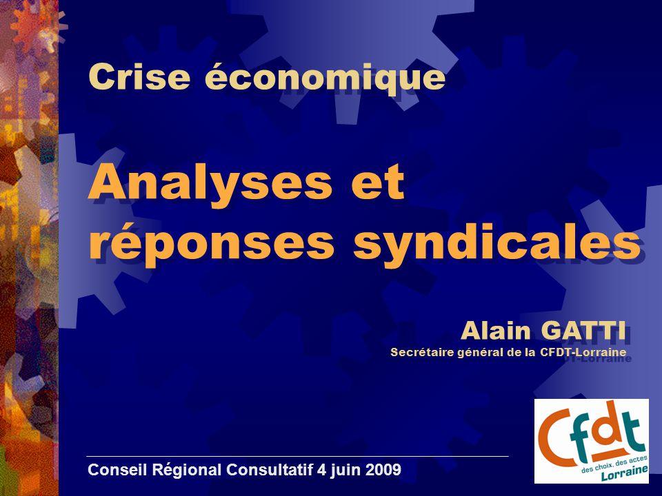 Crise économique Analyses et réponses syndicales Conseil Régional Consultatif 4 juin 2009 Alain GATTI Secrétaire général de la CFDT-Lorraine