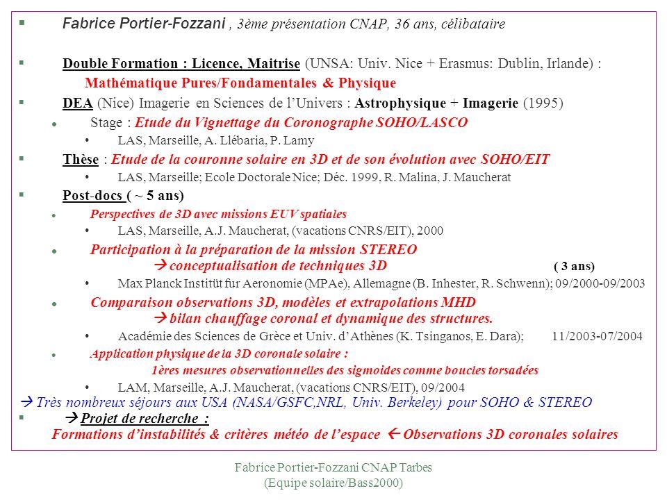 Fabrice Portier-Fozzani CNAP Tarbes (Equipe solaire/Bass2000) Publications –11 + 3 articles dans des revues à comité de lecture (dont 9 : 1er auteur & 1 article de revue invité) –35 communications dans des conférences à comité de lecture (dont 1 talk invité & 18 contributions orales) –43 autres articles et communications Responsable de la 3D par Stéréovision pour SOHO/EIT puis STEREO/SECCHI Collaborations –Physique Solaire : NOAA (W.