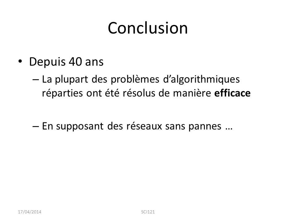 Conclusion Depuis 40 ans – La plupart des problèmes d'algorithmiques réparties ont été résolus de manière efficace – En supposant des réseaux sans pannes … 17/04/2014SCI121
