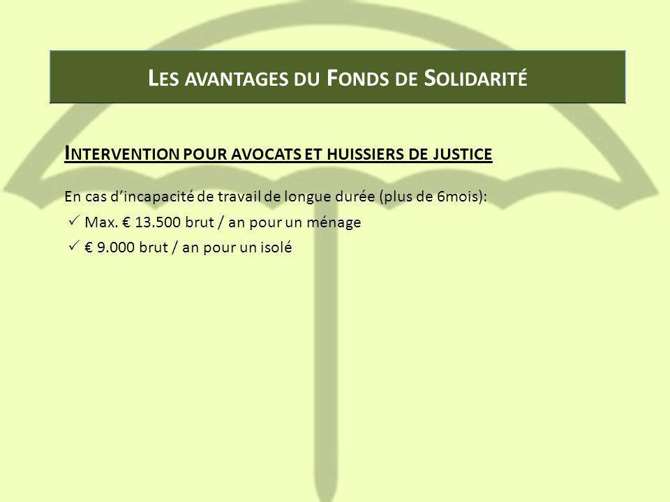 L ES AVANTAGES DU F ONDS DE S OLIDARITÉ I NTERVENTION POUR AVOCATS ET HUISSIERS DE JUSTICE En cas d'incapacité de travail de longue durée (plus de 6mo