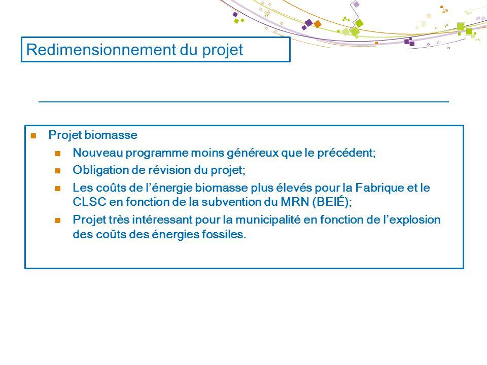 Redimensionnement du projet Projet biomasse Nouveau programme moins généreux que le précédent; Obligation de révision du projet; Les coûts de l'énergie biomasse plus élevés pour la Fabrique et le CLSC en fonction de la subvention du MRN (BEIÉ); Projet très intéressant pour la municipalité en fonction de l'explosion des coûts des énergies fossiles.