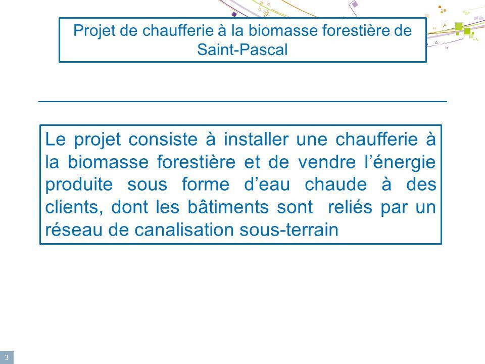 3 Le projet consiste à installer une chaufferie à la biomasse forestière et de vendre l'énergie produite sous forme d'eau chaude à des clients, dont les bâtiments sont reliés par un réseau de canalisation sous-terrain Projet de chaufferie à la biomasse forestière de Saint-Pascal