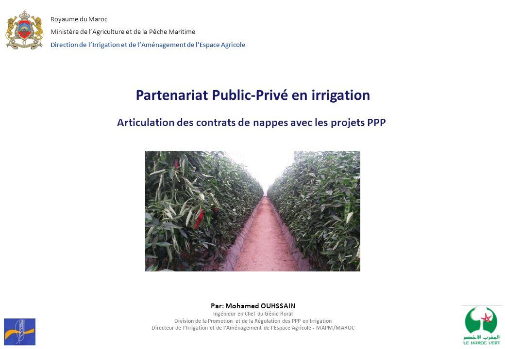 Par: Mohamed OUHSSAIN Ingénieur en Chef du Génie Rural Division de la Promotion et de la Régulation des PPP en Irrigation Directeur de l'Irrigation et de l'Aménagement de l'Espace Agricole - MAPM/MAROC Royaume du Maroc Ministère de l'Agriculture et de la Pêche Maritime Direction de l'Irrigation et de l'Aménagement de l'Espace Agricole Partenariat Public-Privé en irrigation Articulation des contrats de nappes avec les projets PPP